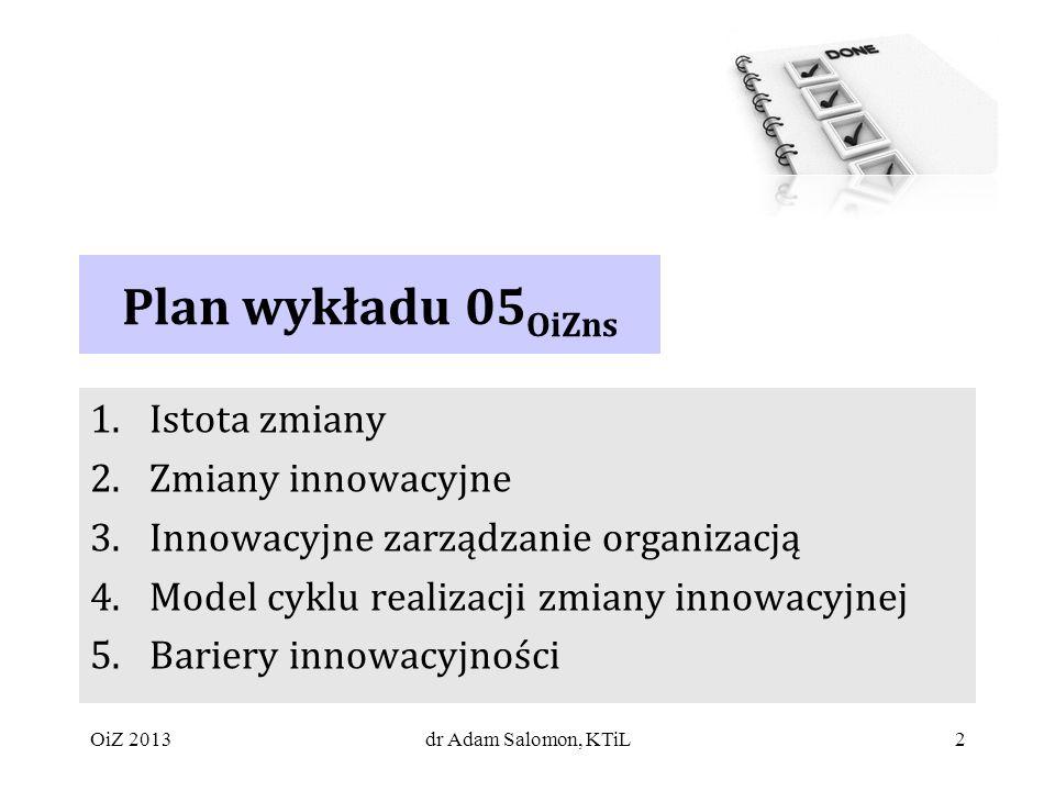 2 Plan wykładu 05 OiZns 1.Istota zmiany 2.Zmiany innowacyjne 3.Innowacyjne zarządzanie organizacją 4.Model cyklu realizacji zmiany innowacyjnej 5.Bariery innowacyjności dr Adam Salomon, KTiLOiZ 2013