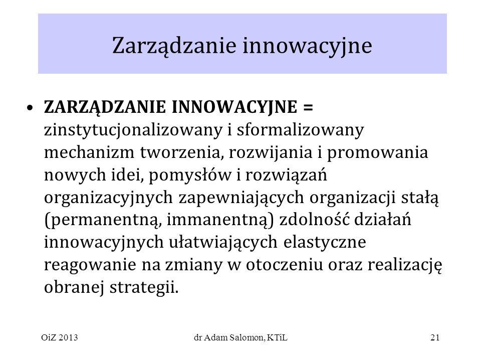 21 Zarządzanie innowacyjne ZARZĄDZANIE INNOWACYJNE = zinstytucjonalizowany i sformalizowany mechanizm tworzenia, rozwijania i promowania nowych idei, pomysłów i rozwiązań organizacyjnych zapewniających organizacji stałą (permanentną, immanentną) zdolność działań innowacyjnych ułatwiających elastyczne reagowanie na zmiany w otoczeniu oraz realizację obranej strategii.