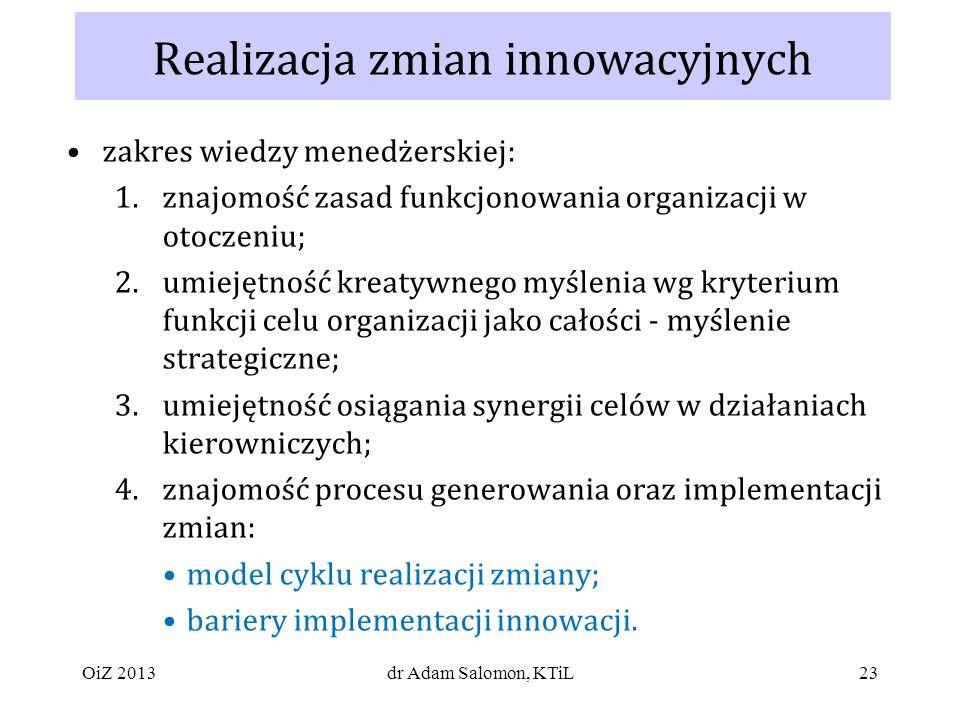23 Realizacja zmian innowacyjnych zakres wiedzy menedżerskiej: 1.znajomość zasad funkcjonowania organizacji w otoczeniu; 2.umiejętność kreatywnego myślenia wg kryterium funkcji celu organizacji jako całości - myślenie strategiczne; 3.umiejętność osiągania synergii celów w działaniach kierowniczych; 4.znajomość procesu generowania oraz implementacji zmian: model cyklu realizacji zmiany; bariery implementacji innowacji.