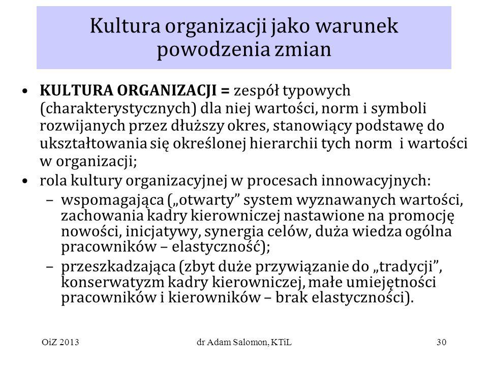 30 Kultura organizacji jako warunek powodzenia zmian KULTURA ORGANIZACJI = zespół typowych (charakterystycznych) dla niej wartości, norm i symboli rozwijanych przez dłuższy okres, stanowiący podstawę do ukształtowania się określonej hierarchii tych norm i wartości w organizacji; rola kultury organizacyjnej w procesach innowacyjnych: –wspomagająca (otwarty system wyznawanych wartości, zachowania kadry kierowniczej nastawione na promocję nowości, inicjatywy, synergia celów, duża wiedza ogólna pracowników – elastyczność); –przeszkadzająca (zbyt duże przywiązanie do tradycji, konserwatyzm kadry kierowniczej, małe umiejętności pracowników i kierowników – brak elastyczności).