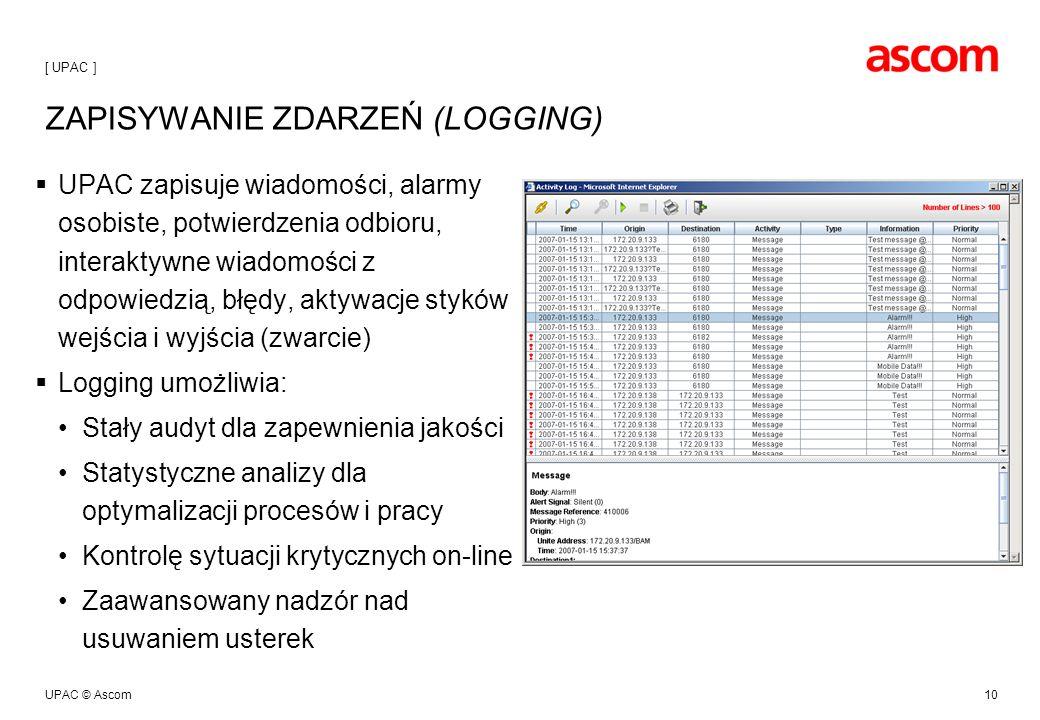 UPAC © Ascom10 ZAPISYWANIE ZDARZEŃ (LOGGING) UPAC zapisuje wiadomości, alarmy osobiste, potwierdzenia odbioru, interaktywne wiadomości z odpowiedzią, błędy, aktywacje styków wejścia i wyjścia (zwarcie) Logging umożliwia: Stały audyt dla zapewnienia jakości Statystyczne analizy dla optymalizacji procesów i pracy Kontrolę sytuacji krytycznych on-line Zaawansowany nadzór nad usuwaniem usterek [ UPAC ]