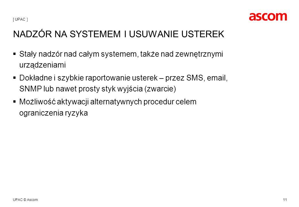 UPAC © Ascom11 NADZÓR NA SYSTEMEM I USUWANIE USTEREK Stały nadzór nad całym systemem, także nad zewnętrznymi urządzeniami Dokładne i szybkie raportowanie usterek – przez SMS, email, SNMP lub nawet prosty styk wyjścia (zwarcie) Możliwość aktywacji alternatywnych procedur celem ograniczenia ryzyka [ UPAC ]