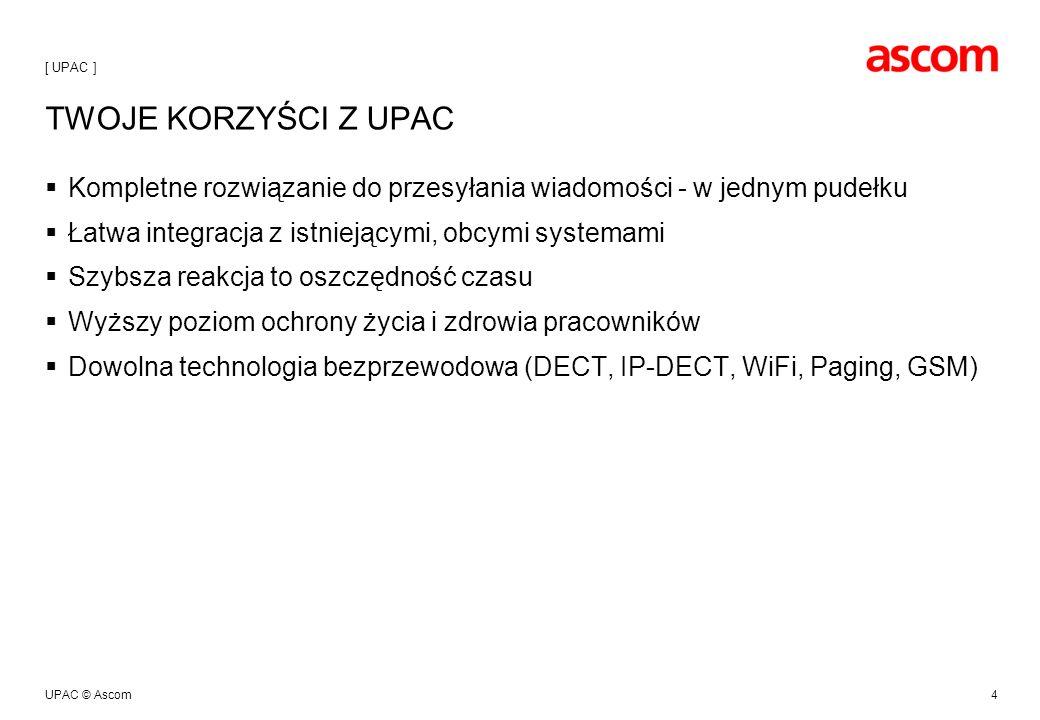 UPAC © Ascom4 TWOJE KORZYŚCI Z UPAC Kompletne rozwiązanie do przesyłania wiadomości - w jednym pudełku Łatwa integracja z istniejącymi, obcymi systemami Szybsza reakcja to oszczędność czasu Wyższy poziom ochrony życia i zdrowia pracowników Dowolna technologia bezprzewodowa (DECT, IP-DECT, WiFi, Paging, GSM) [ UPAC ]