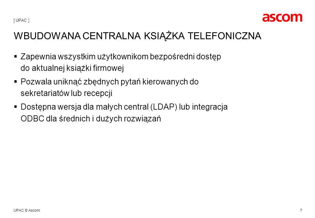 UPAC © Ascom7 WBUDOWANA CENTRALNA KSIĄŻKA TELEFONICZNA Zapewnia wszystkim użytkownikom bezpośredni dostęp do aktualnej książki firmowej Pozwala uniknąć zbędnych pytań kierowanych do sekretariatów lub recepcji Dostępna wersja dla małych central (LDAP) lub integracja ODBC dla średnich i dużych rozwiązań [ UPAC ]