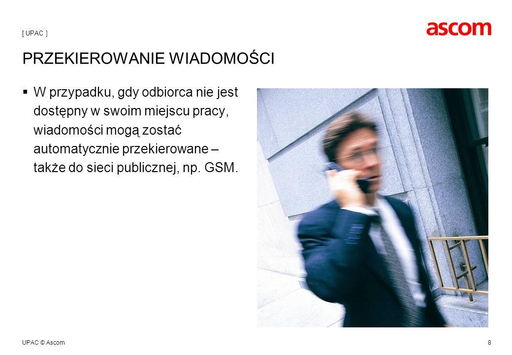 UPAC © Ascom8 PRZEKIEROWANIE WIADOMOŚCI W przypadku, gdy odbiorca nie jest dostępny w swoim miejscu pracy, wiadomości mogą zostać automatycznie przekierowane – także do sieci publicznej, np.