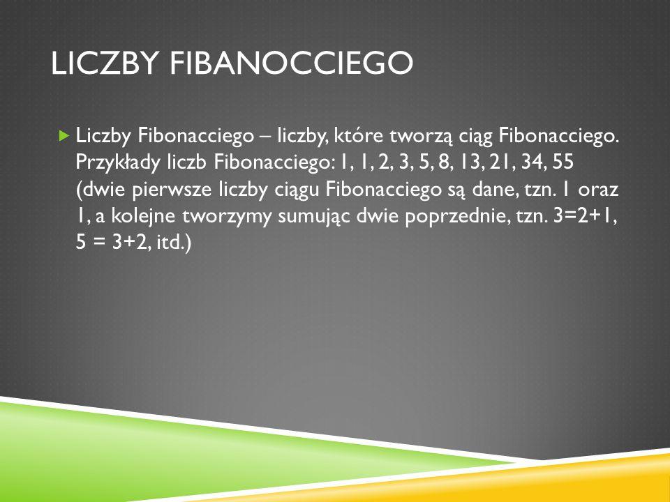 LICZBY FIBANOCCIEGO Liczby Fibonacciego – liczby, które tworzą ciąg Fibonacciego. Przykłady liczb Fibonacciego: 1, 1, 2, 3, 5, 8, 13, 21, 34, 55 (dwie