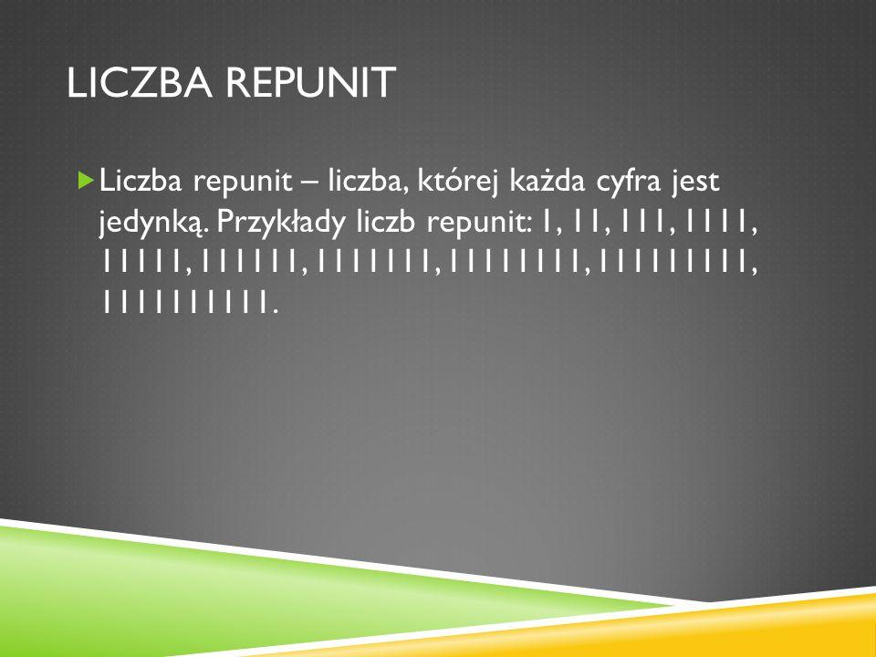 LICZBA REPUNIT Liczba repunit – liczba, której każda cyfra jest jedynką. Przykłady liczb repunit: 1, 11, 111, 1111, 11111, 111111, 1111111, 11111111,