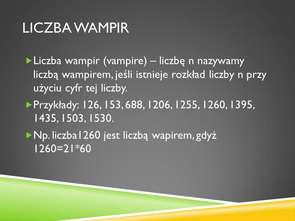 LICZBA WAMPIR Liczba wampir (vampire) – liczbę n nazywamy liczbą wampirem, jeśli istnieje rozkład liczby n przy użyciu cyfr tej liczby. Przykłady: 126