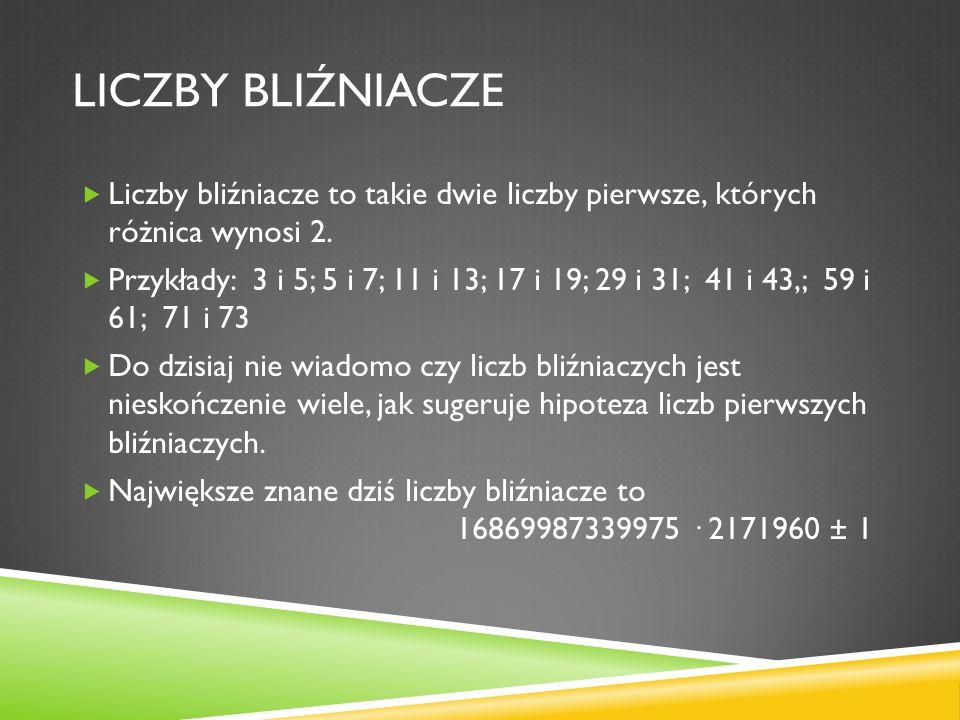 LICZBY BLIŹNIACZE Liczby bliźniacze to takie dwie liczby pierwsze, których różnica wynosi 2. Przykłady: 3 i 5; 5 i 7; 11 i 13; 17 i 19; 29 i 31; 41 i