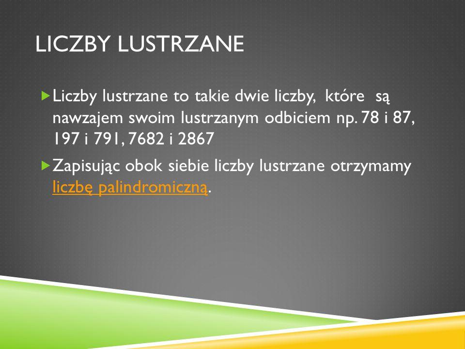 LICZBY LUSTRZANE Liczby lustrzane to takie dwie liczby, które są nawzajem swoim lustrzanym odbiciem np. 78 i 87, 197 i 791, 7682 i 2867 Zapisując obok