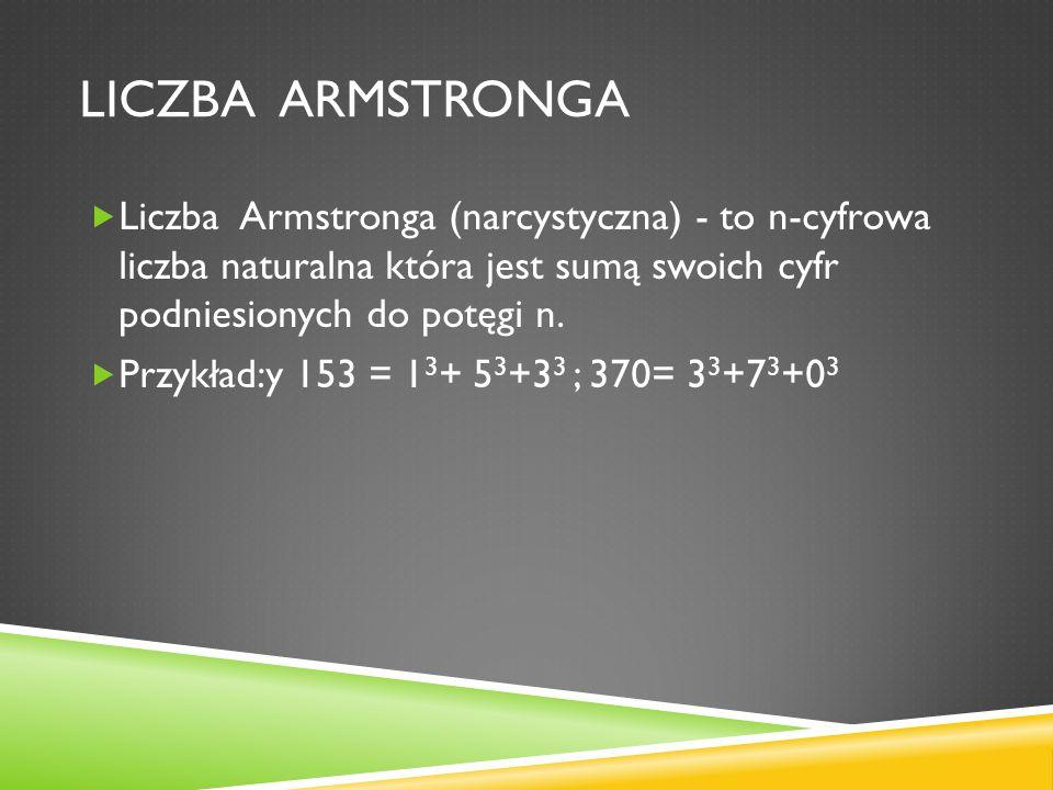 LICZBA ARMSTRONGA Liczba Armstronga (narcystyczna) - to n-cyfrowa liczba naturalna która jest sumą swoich cyfr podniesionych do potęgi n. Przykład:y 1