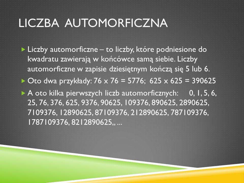 LICZBA AUTOMORFICZNA Liczby automorficzne – to liczby, które podniesione do kwadratu zawierają w końcówce samą siebie. Liczby automorficzne w zapisie