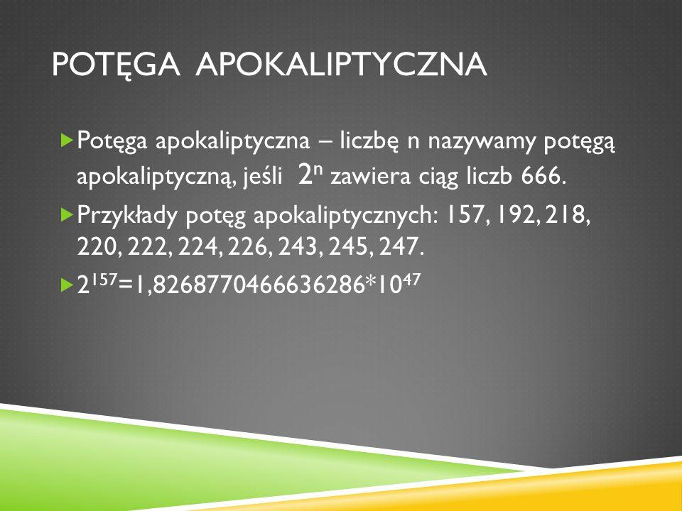 POTĘGA APOKALIPTYCZNA Potęga apokaliptyczna – liczbę n nazywamy potęgą apokaliptyczną, jeśli 2 n zawiera ciąg liczb 666. Przykłady potęg apokaliptyczn