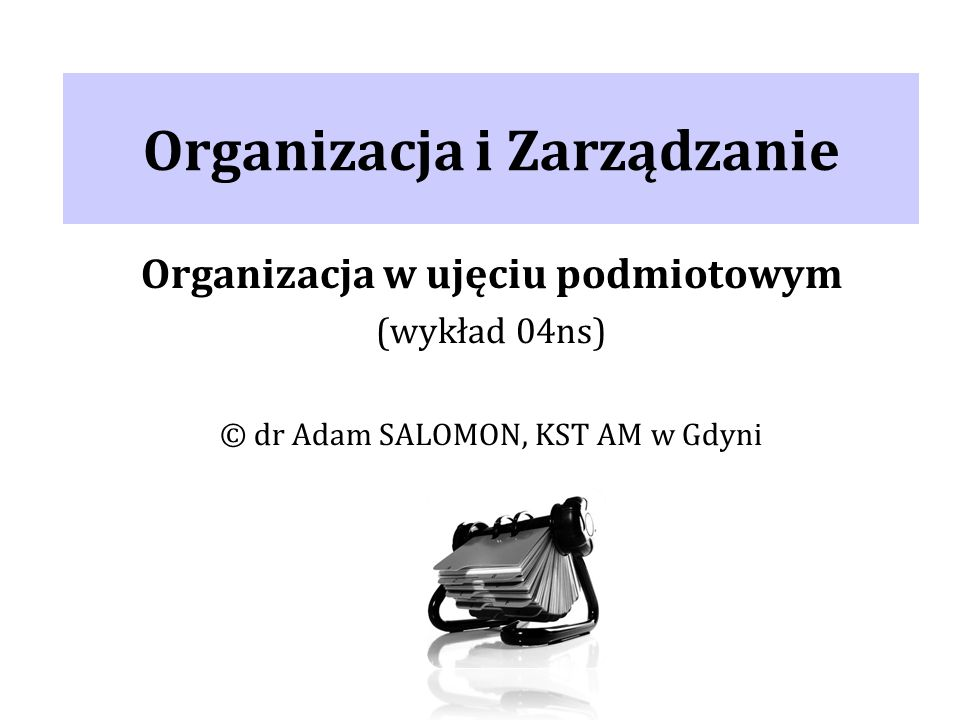 Organizacja i Zarządzanie Organizacja w ujęciu podmiotowym (wykład 04ns) © dr Adam SALOMON, KST AM w Gdyni