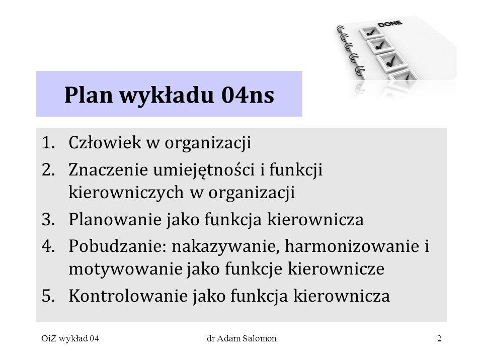 2 Plan wykładu 04ns 1.Człowiek w organizacji 2.Znaczenie umiejętności i funkcji kierowniczych w organizacji 3.Planowanie jako funkcja kierownicza 4.Pobudzanie: nakazywanie, harmonizowanie i motywowanie jako funkcje kierownicze 5.Kontrolowanie jako funkcja kierownicza OiZ wykład 04dr Adam Salomon
