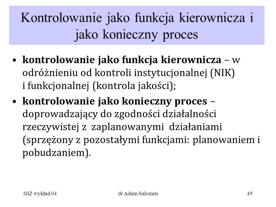 45 Kontrolowanie jako funkcja kierownicza i jako konieczny proces kontrolowanie jako funkcja kierownicza – w odróżnieniu od kontroli instytucjonalnej (NIK) i funkcjonalnej (kontrola jakości); kontrolowanie jako konieczny proces – doprowadzający do zgodności działalności rzeczywistej z zaplanowanymi działaniami (sprzężony z pozostałymi funkcjami: planowaniem i pobudzaniem).