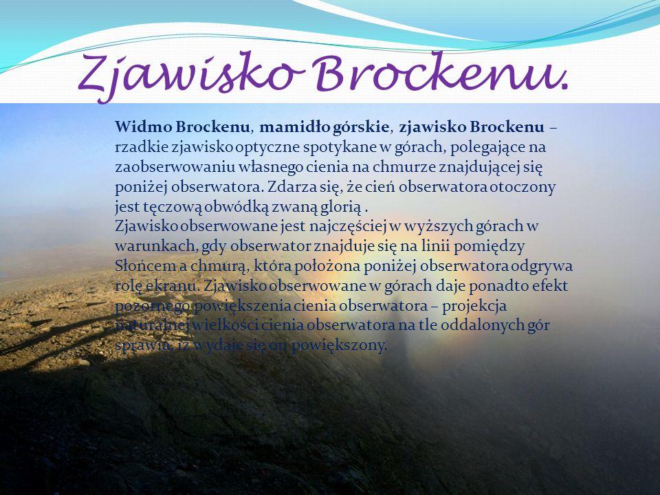Zjawisko Brockenu. Widmo Brockenu, mamidło górskie, zjawisko Brockenu – rzadkie zjawisko optyczne spotykane w górach, polegające na zaobserwowaniu wła