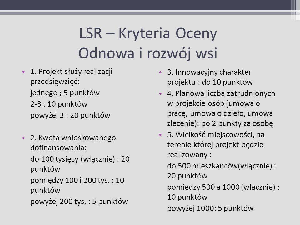 LSR – Kryteria Oceny Odnowa i rozwój wsi 1. Projekt służy realizacji przedsięwzięć: jednego ; 5 punktów 2-3 : 10 punktów powyżej 3 : 20 punktów 2. Kwo