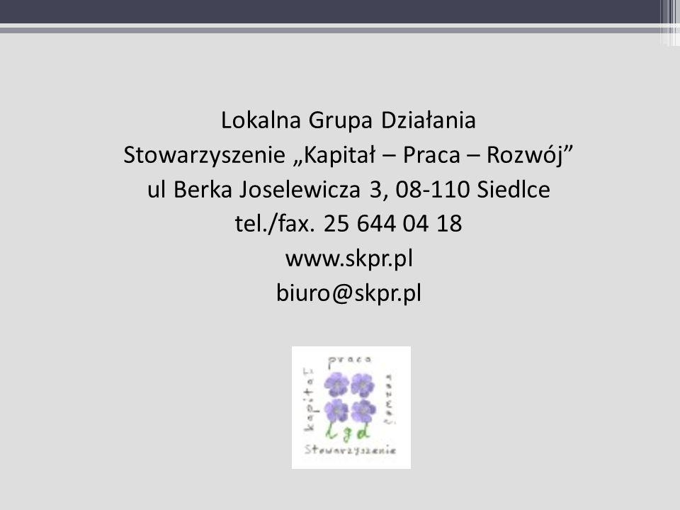 Lokalna Grupa Działania Stowarzyszenie Kapitał – Praca – Rozwój ul Berka Joselewicza 3, 08-110 Siedlce tel./fax. 25 644 04 18 www.skpr.pl biuro@skpr.p