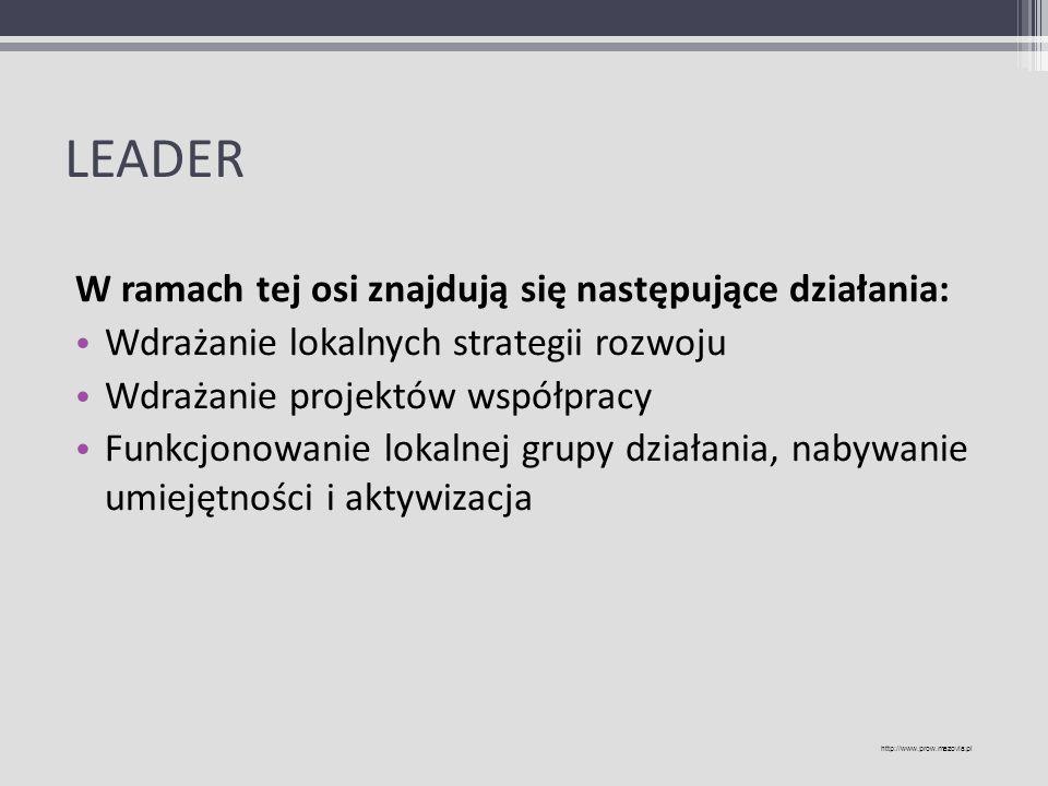 LEADER W ramach tej osi znajdują się następujące działania: Wdrażanie lokalnych strategii rozwoju Wdrażanie projektów współpracy Funkcjonowanie lokaln