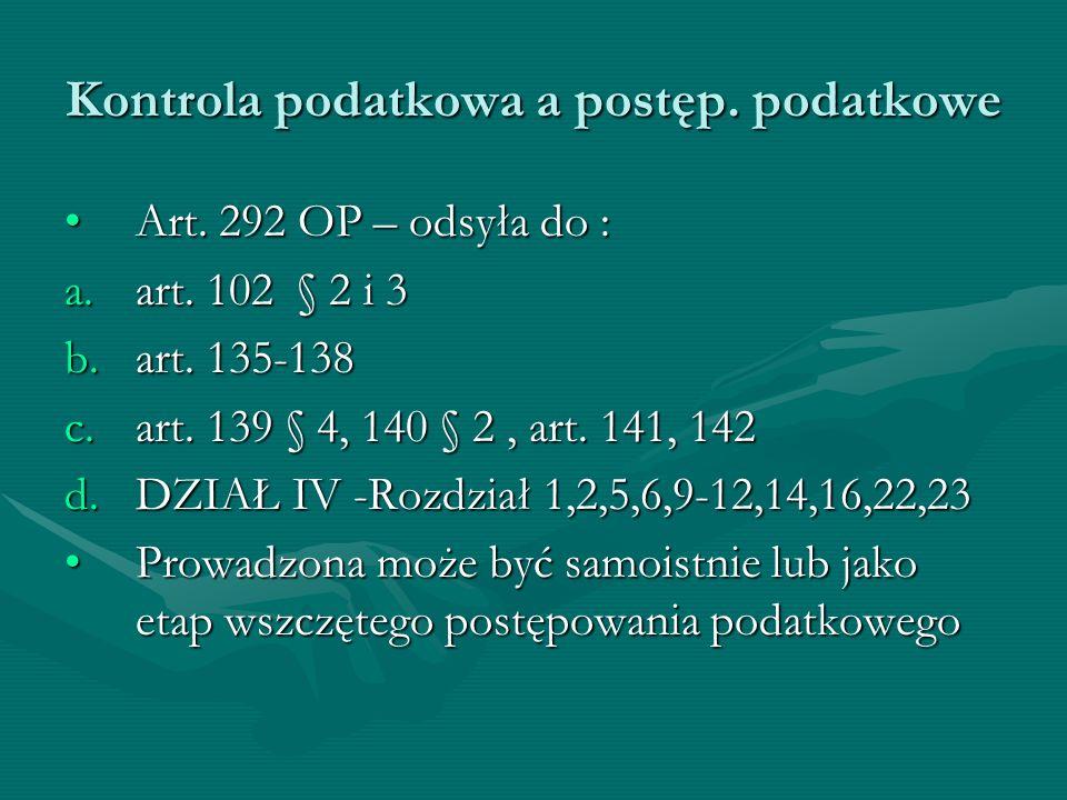 Kontrola podatkowa a postęp. podatkowe Art. 292 OP – odsyła do :Art. 292 OP – odsyła do : a.art. 102 § 2 i 3 b.art. 135-138 c.art. 139 § 4, 140 § 2, a