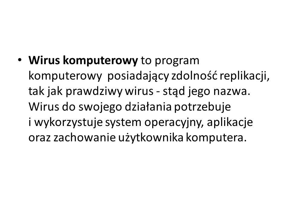Wirus komputerowy to program komputerowy posiadający zdolność replikacji, tak jak prawdziwy wirus - stąd jego nazwa. Wirus do swojego działania potrze