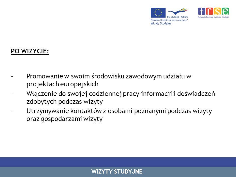 PO WIZYCIE: -Promowanie w swoim środowisku zawodowym udziału w projektach europejskich -Włączenie do swojej codziennej pracy informacji i doświadczeń zdobytych podczas wizyty -Utrzymywanie kontaktów z osobami poznanymi podczas wizyty oraz gospodarzami wizyty WIZYTY STUDYJNE