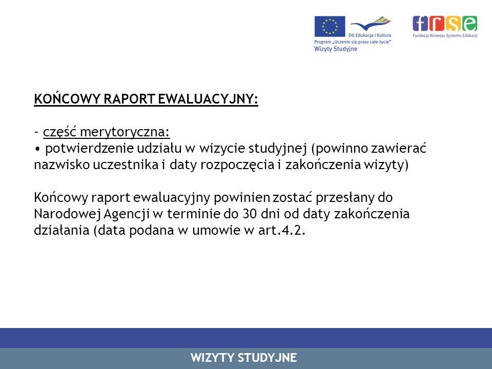 KOŃCOWY RAPORT EWALUACYJNY: - część merytoryczna: potwierdzenie udziału w wizycie studyjnej (powinno zawierać nazwisko uczestnika i daty rozpoczęcia i zakończenia wizyty) Końcowy raport ewaluacyjny powinien zostać przesłany do Narodowej Agencji w terminie do 30 dni od daty zakończenia działania (data podana w umowie w art.4.2.