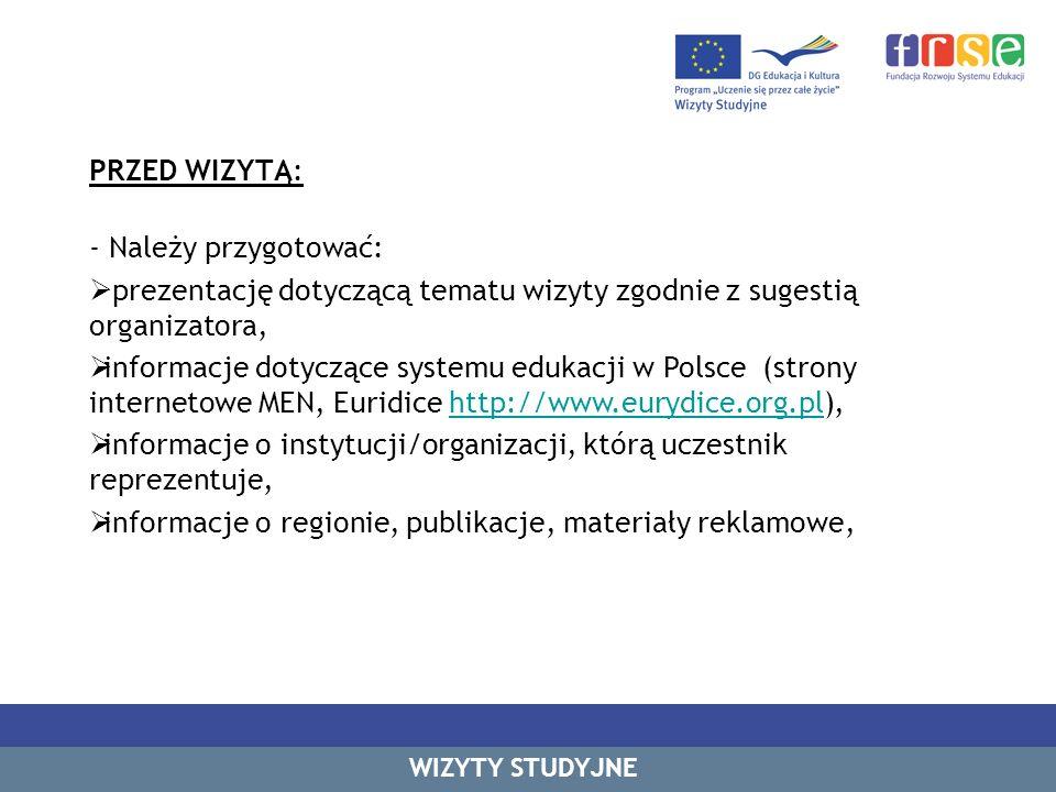 PRZED WIZYTĄ: - Należy przygotować: prezentację dotyczącą tematu wizyty zgodnie z sugestią organizatora, informacje dotyczące systemu edukacji w Polsce (strony internetowe MEN, Euridice http://www.eurydice.org.pl),http://www.eurydice.org.pl informacje o instytucji/organizacji, którą uczestnik reprezentuje, informacje o regionie, publikacje, materiały reklamowe, WIZYTY STUDYJNE