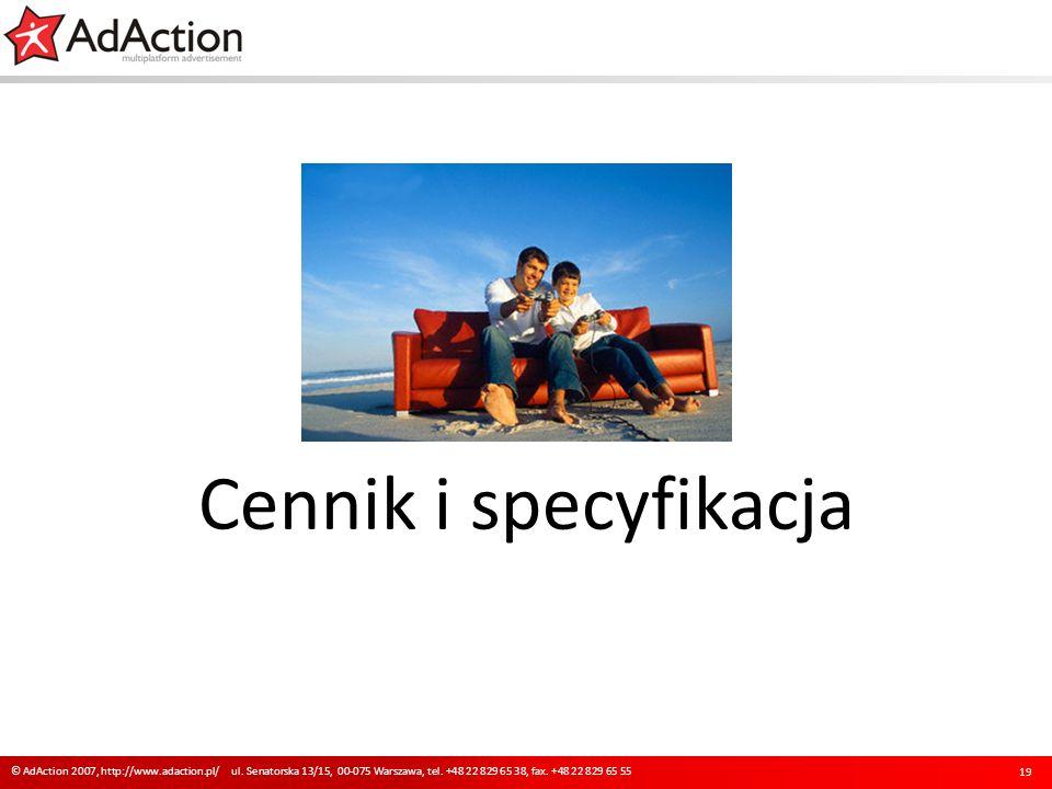Cennik i specyfikacja 19 © AdAction 2007, http://www.adaction.pl/ ul. Senatorska 13/15, 00-075 Warszawa, tel. +48 22 829 65 38, fax. +48 22 829 65 55