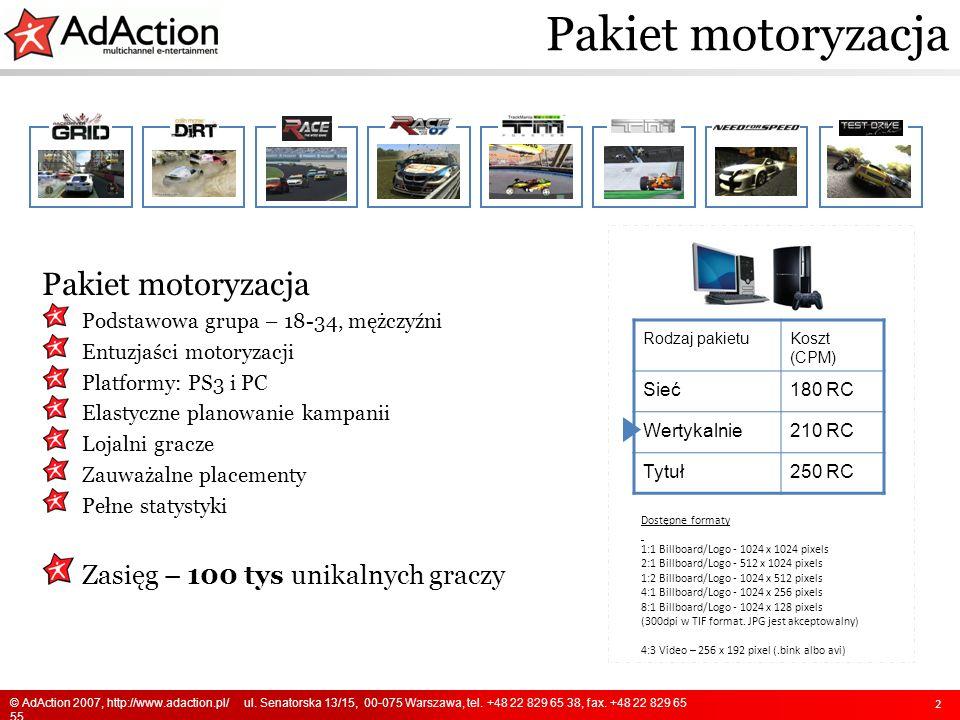 2 Rodzaj pakietuKoszt (CPM) Sieć180 RC Wertykalnie210 RC Tytuł250 RC Pakiet motoryzacja Podstawowa grupa – 18-34, mężczyźni Entuzjaści motoryzacji Platformy: PS3 i PC Elastyczne planowanie kampanii Lojalni gracze Zauważalne placementy Pełne statystyki Zasięg – 100 tys unikalnych graczy Dostępne formaty 1:1 Billboard/Logo - 1024 x 1024 pixels 2:1 Billboard/Logo - 512 x 1024 pixels 1:2 Billboard/Logo - 1024 x 512 pixels 4:1 Billboard/Logo - 1024 x 256 pixels 8:1 Billboard/Logo - 1024 x 128 pixels (300dpi w TIF format.
