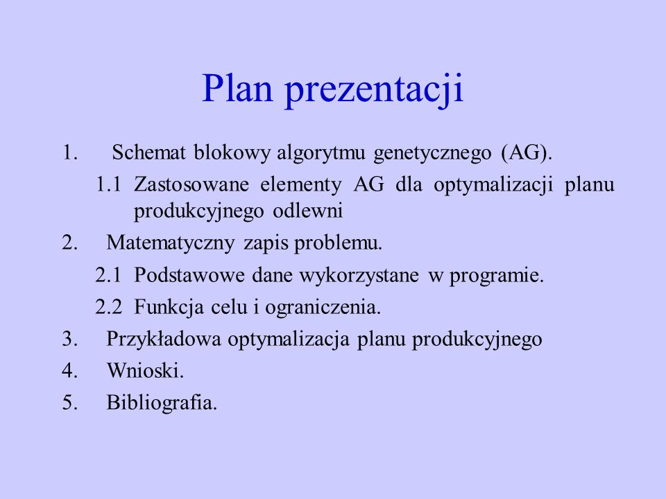 Plan prezentacji 1. Schemat blokowy algorytmu genetycznego (AG). 1.1 Zastosowane elementy AG dla optymalizacji planu produkcyjnego odlewni 2.Matematyc