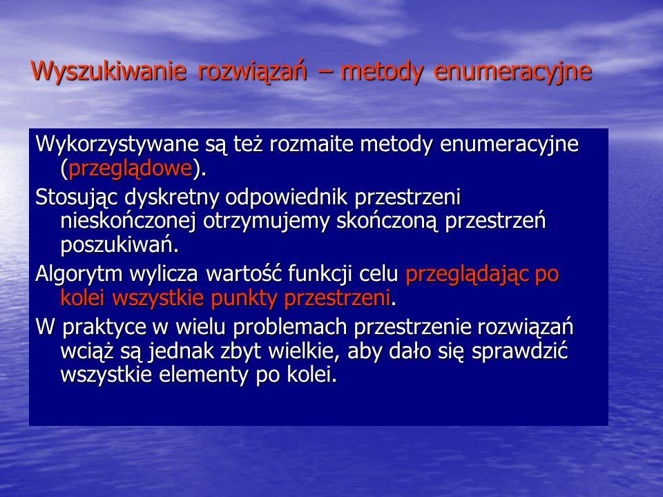 Wyszukiwanie rozwiązań – metody enumeracyjne Wykorzystywane są też rozmaite metody enumeracyjne (przeglądowe). Stosując dyskretny odpowiednik przestrz