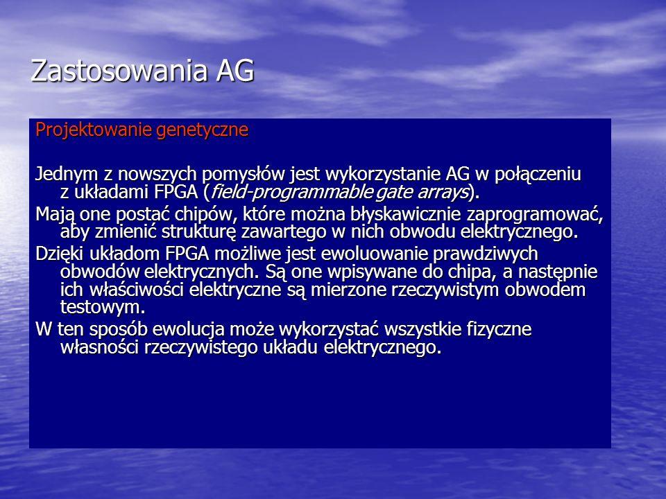 Zastosowania AG Projektowanie genetyczne Jednym z nowszych pomysłów jest wykorzystanie AG w połączeniu z układami FPGA (field-programmable gate arrays