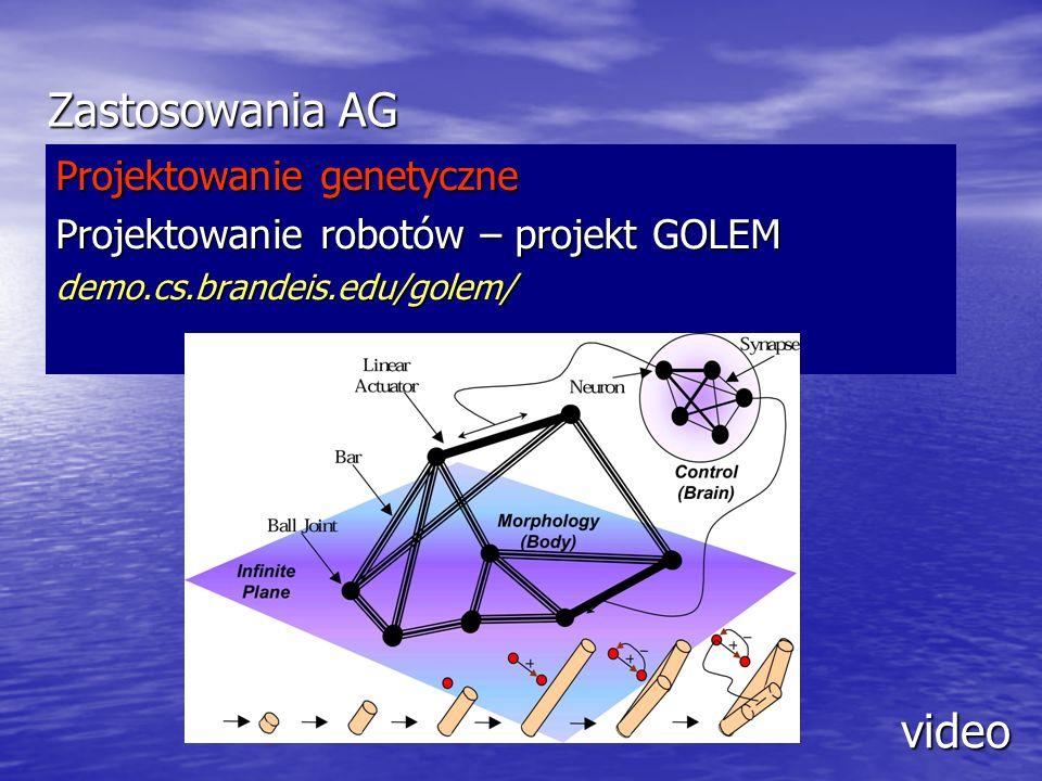 Zastosowania AG Projektowanie genetyczne Projektowanie robotów – projekt GOLEM demo.cs.brandeis.edu/golem/ video