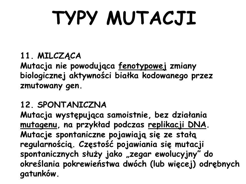 11. MILCZĄCA Mutacja nie powodująca fenotypowej zmiany biologicznej aktywności białka kodowanego przez zmutowany gen. 12. SPONTANICZNA Mutacja występu