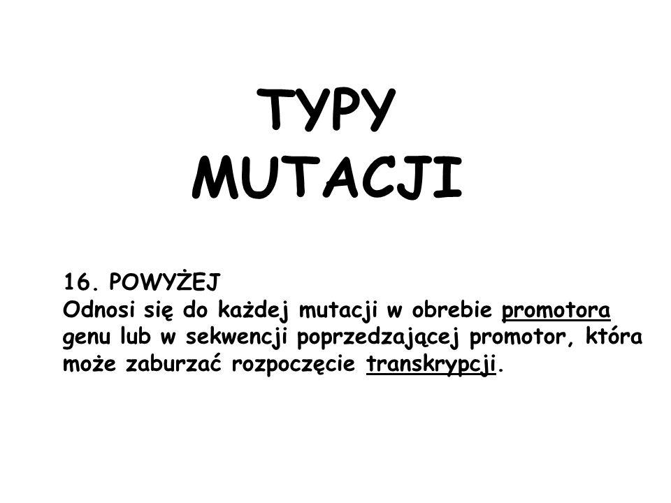 16. POWYŻEJ Odnosi się do każdej mutacji w obrebie promotora genu lub w sekwencji poprzedzającej promotor, która może zaburzać rozpoczęcie transkrypcj