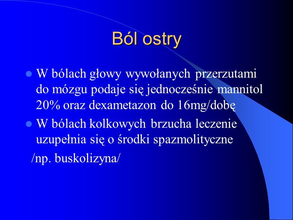 Ból ostry W bólach głowy wywołanych przerzutami do mózgu podaje się jednocześnie mannitol 20% oraz dexametazon do 16mg/dobę W bólach kolkowych brzucha leczenie uzupełnia się o środki spazmolityczne /np.