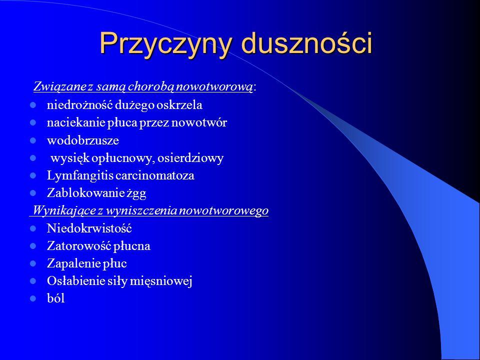 Przyczyny duszności Związane z samą chorobą nowotworową: niedrożność dużego oskrzela naciekanie płuca przez nowotwór wodobrzusze wysięk opłucnowy, osierdziowy Lymfangitis carcinomatoza Zablokowanie żgg Wynikające z wyniszczenia nowotworowego Niedokrwistość Zatorowość płucna Zapalenie płuc Osłabienie siły mięsniowej ból