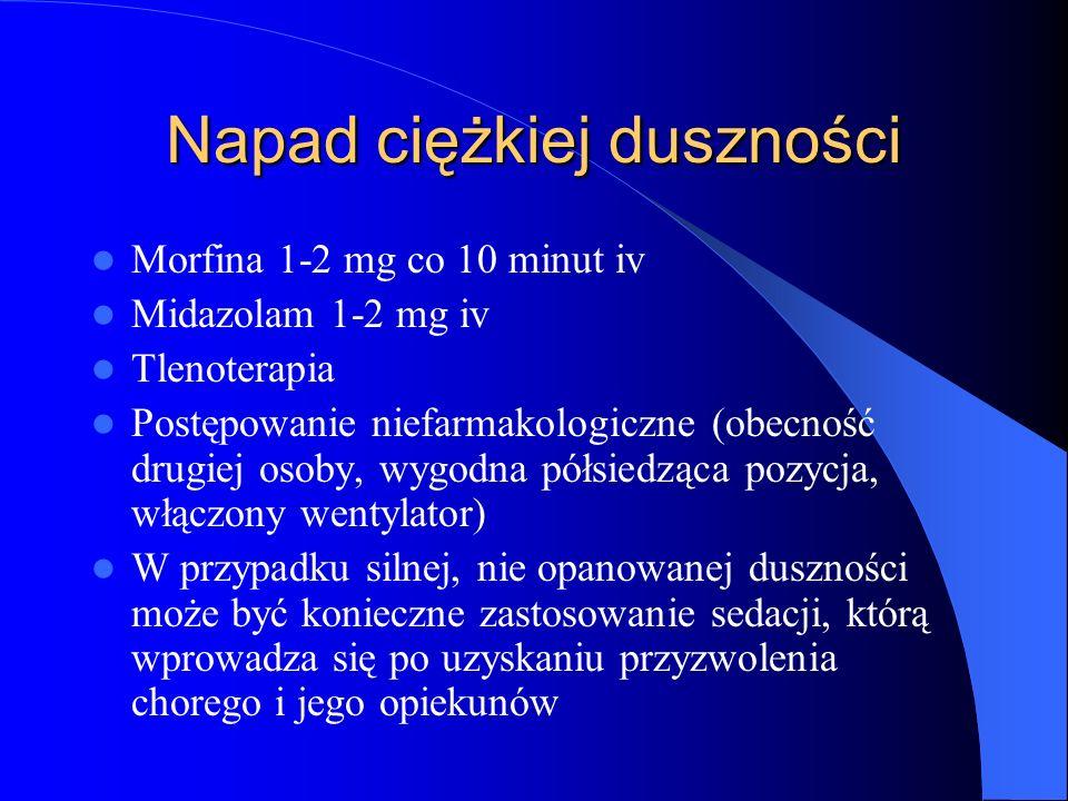 Napad ciężkiej duszności Morfina 1-2 mg co 10 minut iv Midazolam 1-2 mg iv Tlenoterapia Postępowanie niefarmakologiczne (obecność drugiej osoby, wygodna półsiedząca pozycja, włączony wentylator) W przypadku silnej, nie opanowanej duszności może być konieczne zastosowanie sedacji, którą wprowadza się po uzyskaniu przyzwolenia chorego i jego opiekunów