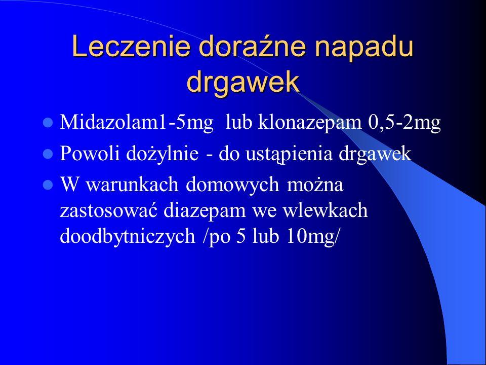 Leczenie doraźne napadu drgawek Midazolam1-5mg lub klonazepam 0,5-2mg Powoli dożylnie - do ustąpienia drgawek W warunkach domowych można zastosować diazepam we wlewkach doodbytniczych /po 5 lub 10mg/
