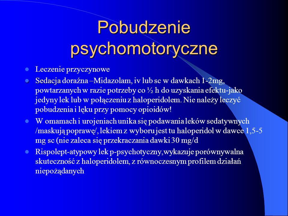 Pobudzenie psychomotoryczne Leczenie przyczynowe Sedacja Sedacja doraźna –Midazolam, iv lub sc w dawkach 1-2mg, powtarzanych w razie potrzeby co ½ h do uzyskania efektu-jako jedyny lek lub w połączeniu z haloperidolem.