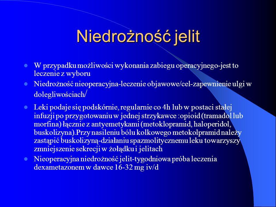 Niedrożność jelit W przypadku możliwości wykonania zabiegu operacyjnego-jest to leczenie z wyboru Niedrożność nieoperacyjna-leczenie objawowe/cel-zapewnienie ulgi w dolegliwościach / Leki podaje się podskórnie, regularnie co 4h lub w postaci stałej infuzji po przygotowaniu w jednej strzykawce :opioid (tramadol lub morfina) łącznie z antyemetykami (metoklopramid, haloperidol, buskolizyna).Przy nasileniu bólu kolkowego metokolpramid należy zastąpić buskolizyną-działaniu spazmolitycznemu leku towarzyszy zmniejszenie sekrecji w żołądku i jelitach Nieoperacyjna niedrożność jelit-tygodniowa próba leczenia dexametazonem w dawce 16-32 mg iv/d