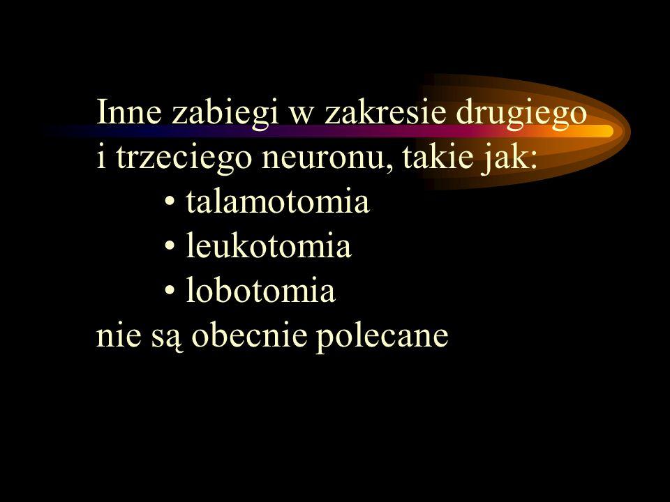 Inne zabiegi w zakresie drugiego i trzeciego neuronu, takie jak: talamotomia leukotomia lobotomia nie są obecnie polecane