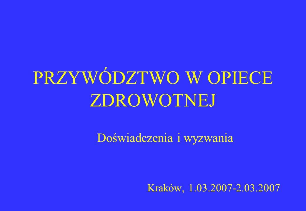 PRZYWÓDZTWO W OPIECE ZDROWOTNEJ Doświadczenia i wyzwania Kraków, 1.03.2007-2.03.2007