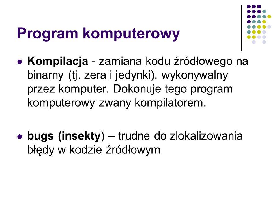 Program komputerowy Kompilacja - zamiana kodu źródłowego na binarny (tj. zera i jedynki), wykonywalny przez komputer. Dokonuje tego program komputerow