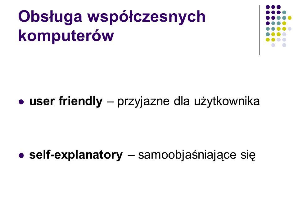 Obsługa współczesnych komputerów user friendly – przyjazne dla użytkownika self-explanatory – samoobjaśniające się