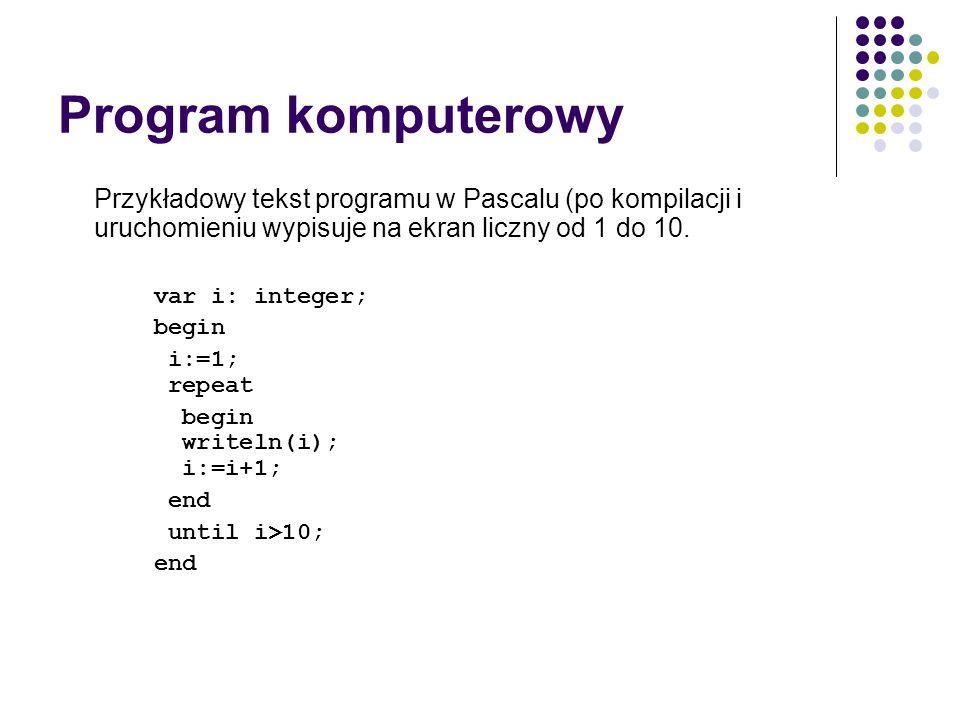 Program komputerowy Przykładowy tekst programu w Pascalu (po kompilacji i uruchomieniu wypisuje na ekran liczny od 1 do 10. var i: integer; begin i:=1