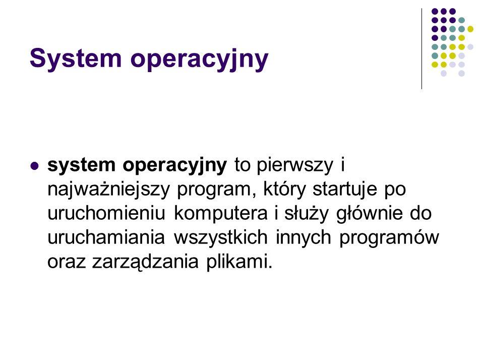 System operacyjny system operacyjny to pierwszy i najważniejszy program, który startuje po uruchomieniu komputera i służy głównie do uruchamiania wszy