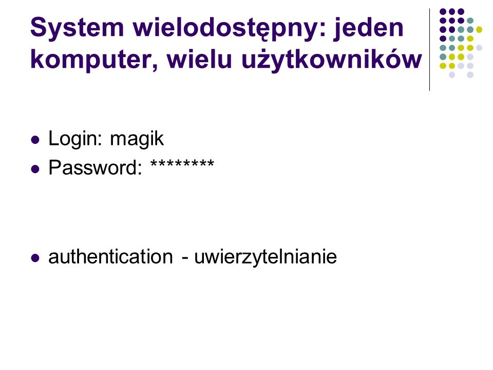 System wielodostępny: jeden komputer, wielu użytkowników Login: magik Password: ******** authentication - uwierzytelnianie